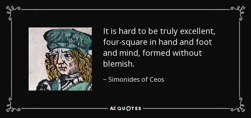 It is hard to be truly excellent, four-square in hand and foot and mind, formed without blemish. - Simonides of Ceos