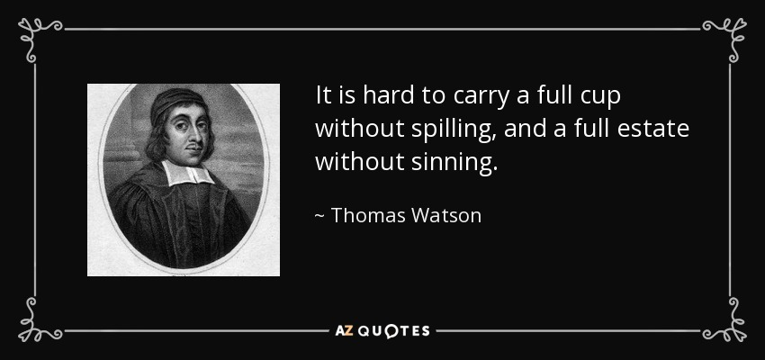 It is hard to carry a full cup without spilling, and a full estate without sinning. - Thomas Watson