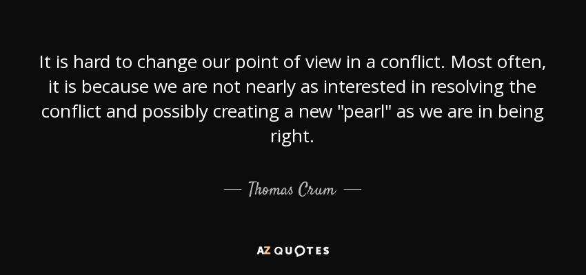 It is hard to change our point of view in a conflict. Most often, it is because we are not nearly as interested in resolving the conflict and possibly creating a new
