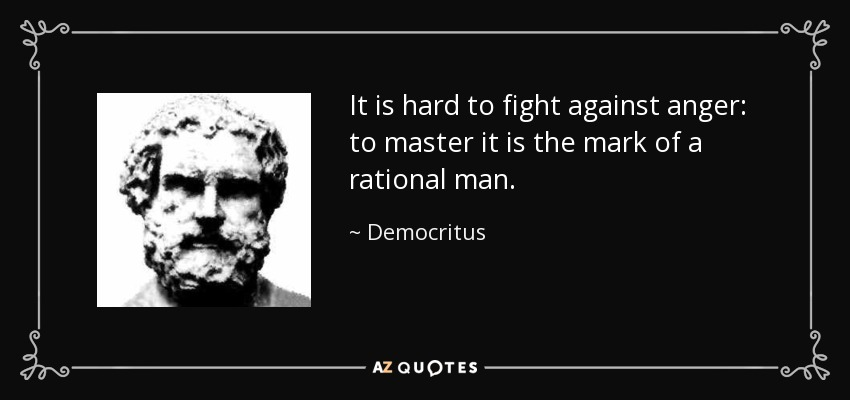 It is hard to fight against anger: to master it is the mark of a rational man. - Democritus