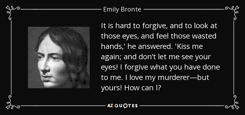 It is hard to forgive, and to look at those eyes, and feel those wasted hands,' he answered. 'Kiss me again; and don't let me see your eyes! I forgive what you have done to me. I love my murderer—but yours! How can I? - Emily Bronte