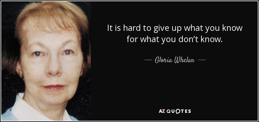 It is hard to give up what you know for what you don't know. - Gloria Whelan
