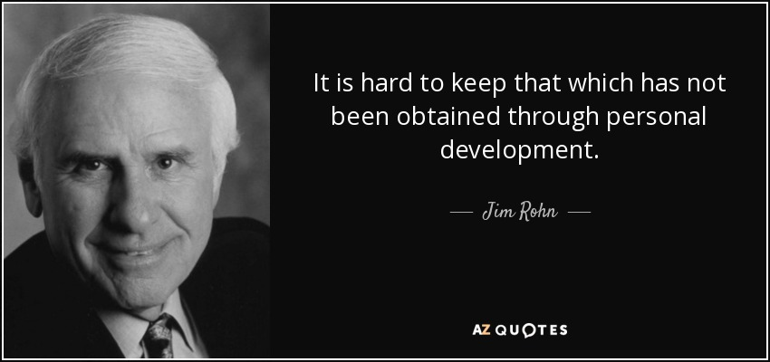 It is hard to keep that which has not been obtained through personal development. - Jim Rohn