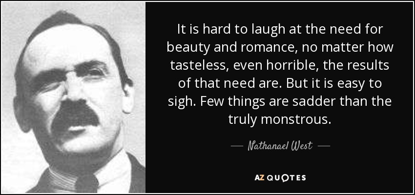 It is hard to laugh at the need for beauty and romance, no matter how tasteless, even horrible, the results of that need are. But it is easy to sigh. Few things are sadder than the truly monstrous. - Nathanael West