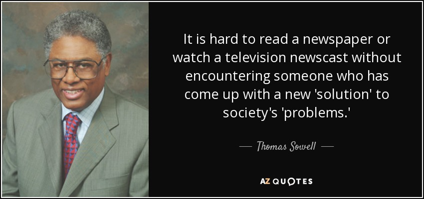 It is hard to read a newspaper or watch a television newscast without encountering someone who has come up with a new 'solution' to society's 'problems.' - Thomas Sowell