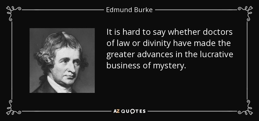 It is hard to say whether doctors of law or divinity have made the greater advances in the lucrative business of mystery. - Edmund Burke