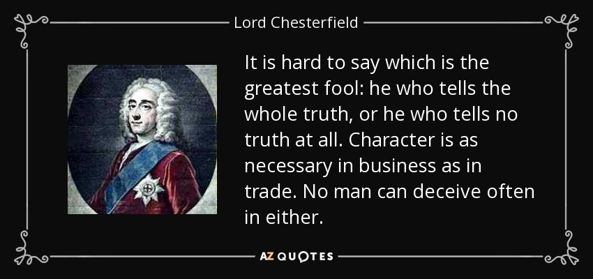 It is hard to say which is the greatest fool: he who tells the whole truth, or he who tells no truth at all. Character is as necessary in business as in trade. No man can deceive often in either. - Lord Chesterfield