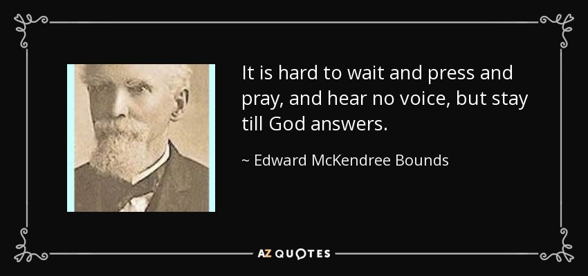 It is hard to wait and press and pray, and hear no voice, but stay till God answers. - Edward McKendree Bounds