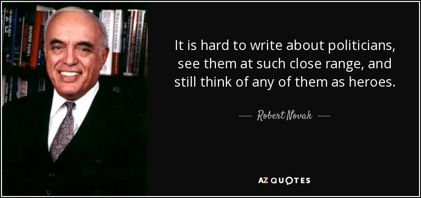 It is hard to write about politicians, see them at such close range, and still think of any of them as heroes. - Robert Novak