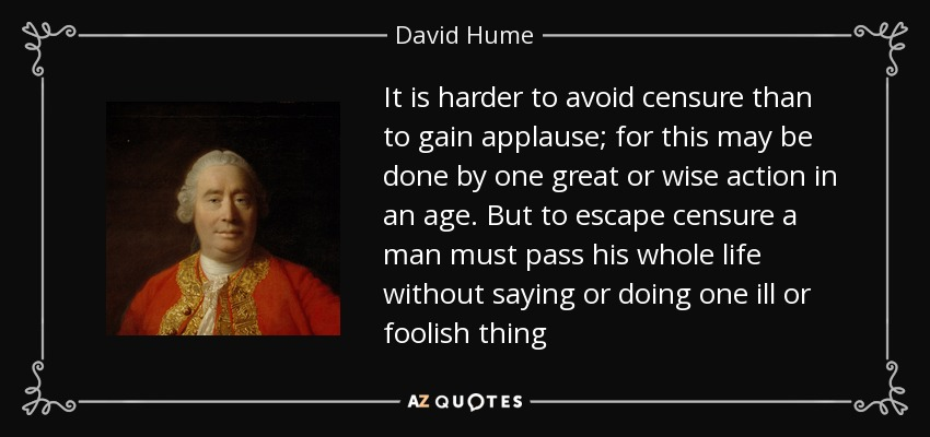 It is harder to avoid censure than to gain applause; for this may be done by one great or wise action in an age. But to escape censure a man must pass his whole life without saying or doing one ill or foolish thing - David Hume