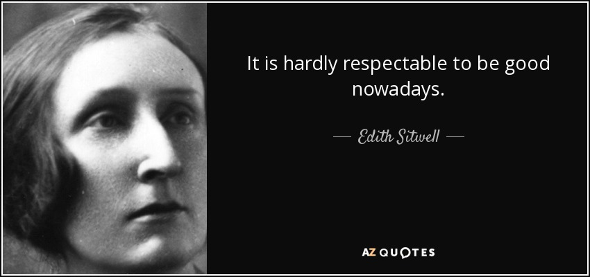 It is hardly respectable to be good nowadays. - Edith Sitwell