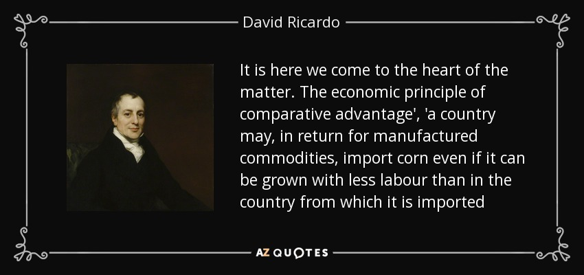 It is here we come to the heart of the matter. The economic principle of comparative advantage', 'a country may, in return for manufactured commodities, import corn even if it can be grown with less labour than in the country from which it is imported - David Ricardo