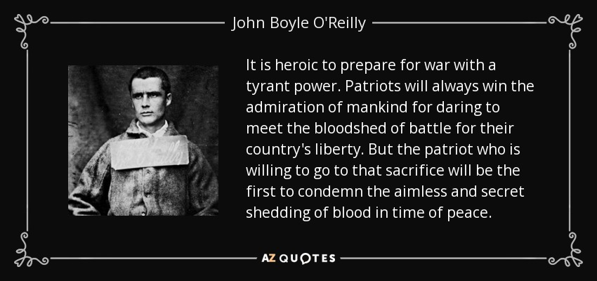 It is heroic to prepare for war with a tyrant power. Patriots will always win the admiration of mankind for daring to meet the bloodshed of battle for their country's liberty. But the patriot who is willing to go to that sacrifice will be the first to condemn the aimless and secret shedding of blood in time of peace. - John Boyle O'Reilly