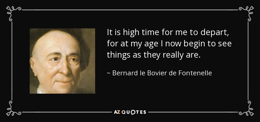 It is high time for me to depart, for at my age I now begin to see things as they really are. - Bernard le Bovier de Fontenelle