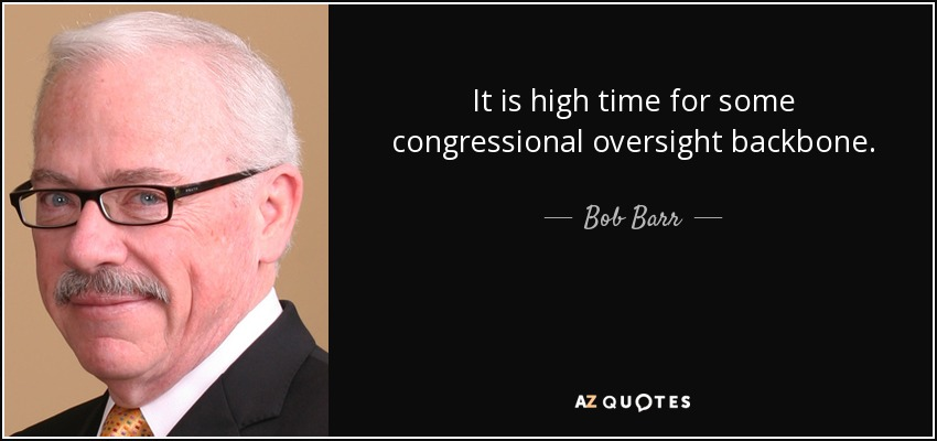 It is high time for some congressional oversight backbone. - Bob Barr