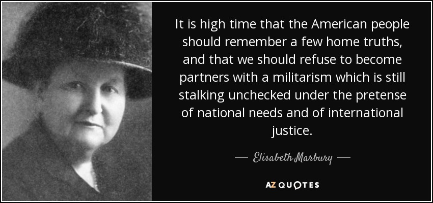 It is high time that the American people should remember a few home truths, and that we should refuse to become partners with a militarism which is still stalking unchecked under the pretense of national needs and of international justice. - Elisabeth Marbury