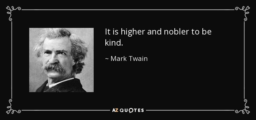 It is higher and nobler to be kind. - Mark Twain