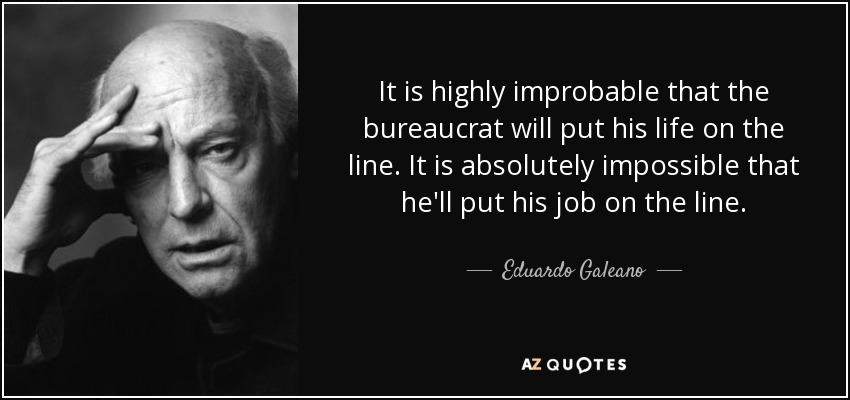 It is highly improbable that the bureaucrat will put his life on the line. It is absolutely impossible that he'll put his job on the line. - Eduardo Galeano