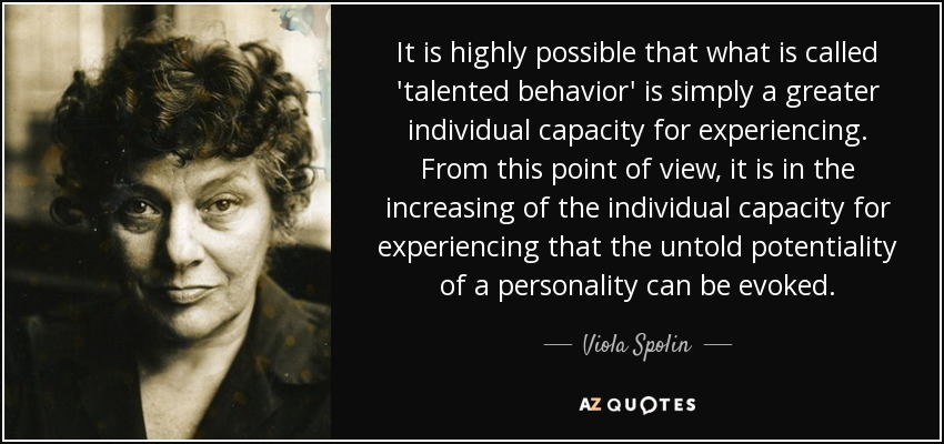It is highly possible that what is called 'talented behavior' is simply a greater individual capacity for experiencing. From this point of view, it is in the increasing of the individual capacity for experiencing that the untold potentiality of a personality can be evoked. - Viola Spolin