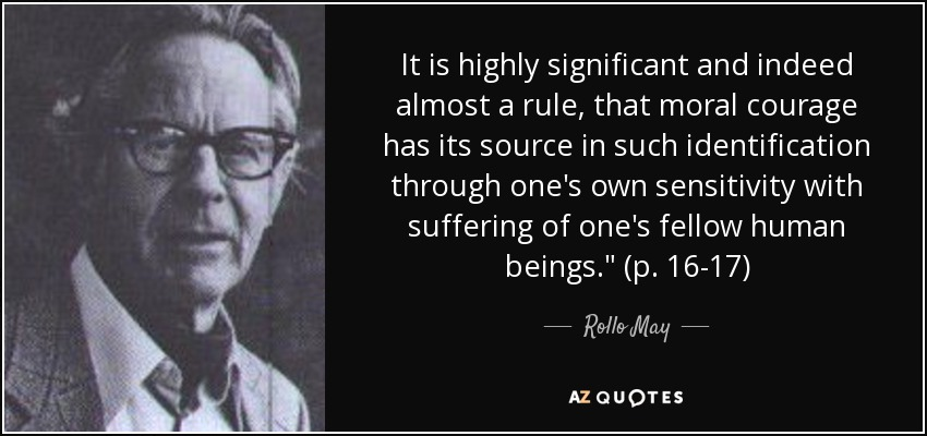 It is highly significant and indeed almost a rule, that moral courage has its source in such identification through one's own sensitivity with suffering of one's fellow human beings.