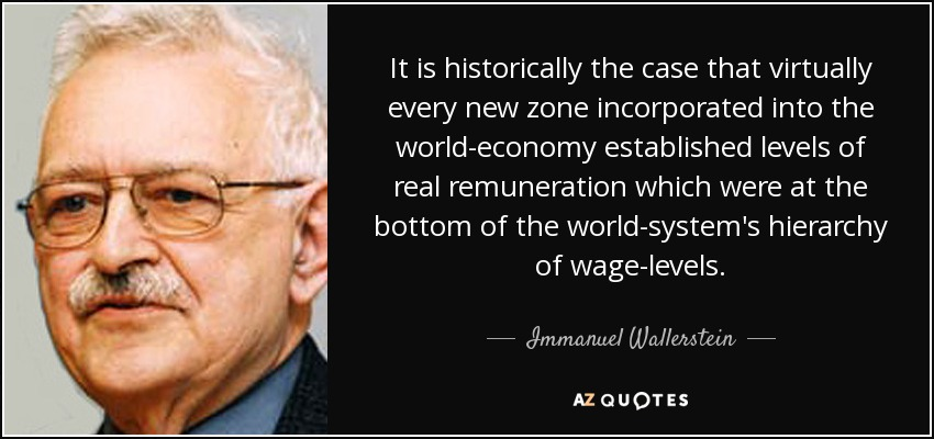 It is historically the case that virtually every new zone incorporated into the world-economy established levels of real remuneration which were at the bottom of the world-system's hierarchy of wage-levels. - Immanuel Wallerstein