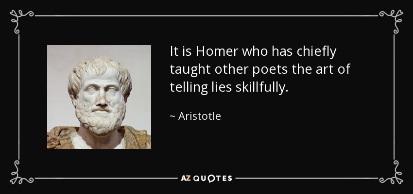 It is Homer who has chiefly taught other poets the art of telling lies skillfully. - Aristotle