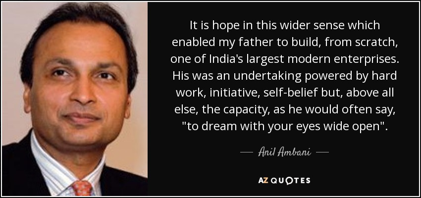 It is hope in this wider sense which enabled my father to build, from scratch, one of India's largest modern enterprises. His was an undertaking powered by hard work, initiative, self-belief but, above all else, the capacity, as he would often say,