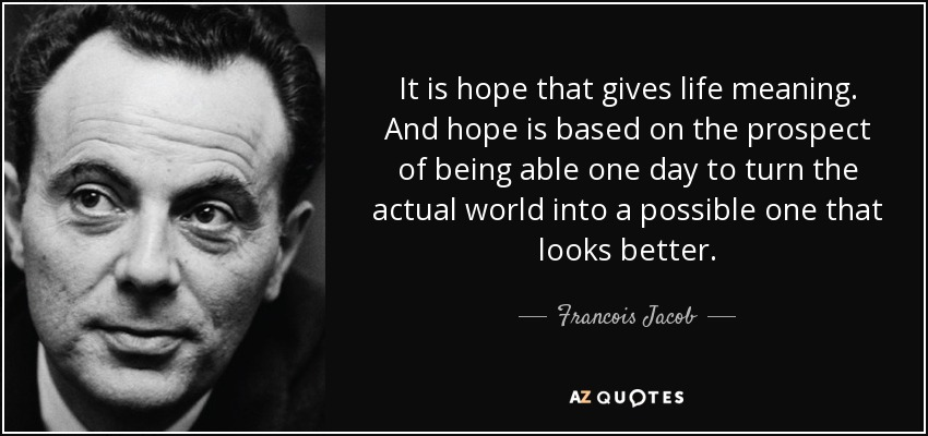 It is hope that gives life meaning. And hope is based on the prospect of being able one day to turn the actual world into a possible one that looks better. - Francois Jacob