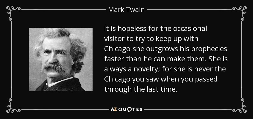 It is hopeless for the occasional visitor to try to keep up with Chicago-she outgrows his prophecies faster than he can make them. She is always a novelty; for she is never the Chicago you saw when you passed through the last time. - Mark Twain