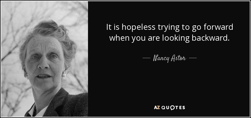 It is hopeless trying to go forward when you are looking backward. - Nancy Astor