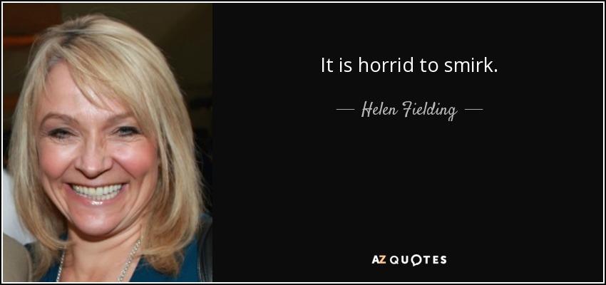 It is horrid to smirk. - Helen Fielding