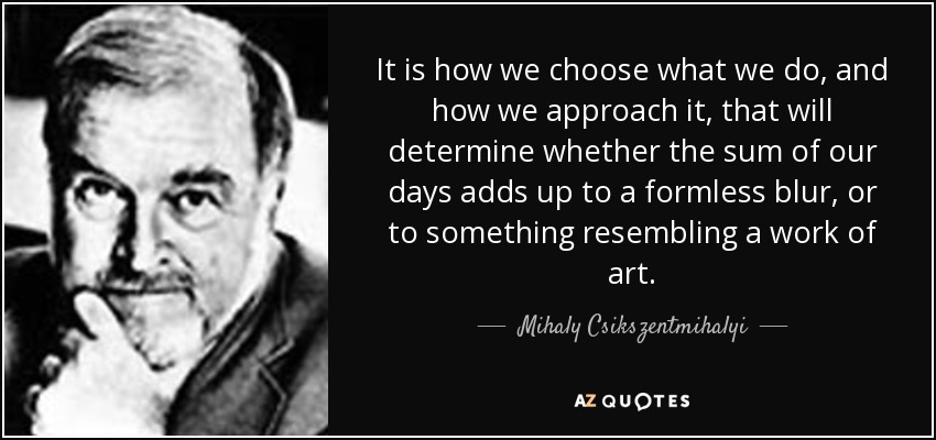 It is how we choose what we do, and how we approach it, that will determine whether the sum of our days adds up to a formless blur, or to something resembling a work of art. - Mihaly Csikszentmihalyi