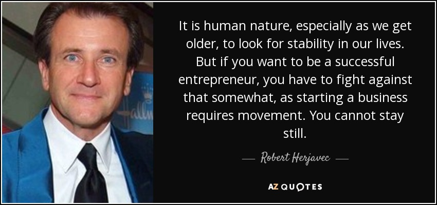 It is human nature, especially as we get older, to look for stability in our lives. But if you want to be a successful entrepreneur, you have to fight against that somewhat, as starting a business requires movement. You cannot stay still. - Robert Herjavec