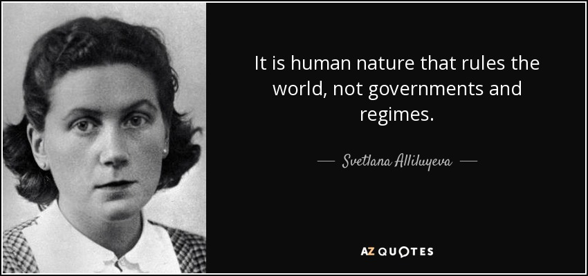 It is human nature that rules the world, not governments and regimes. - Svetlana Alliluyeva