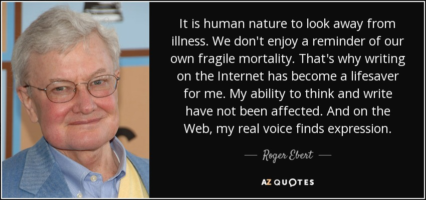 It is human nature to look away from illness. We don't enjoy a reminder of our own fragile mortality. That's why writing on the Internet has become a lifesaver for me. My ability to think and write have not been affected. And on the Web, my real voice finds expression. - Roger Ebert