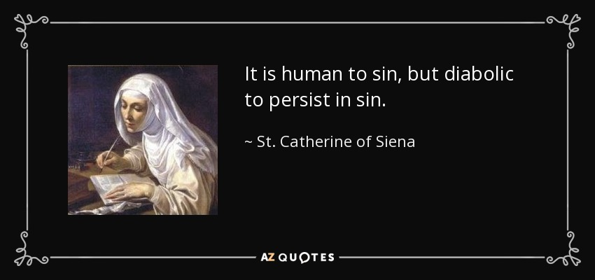 It is human to sin, but diabolic to persist in sin. - St. Catherine of Siena