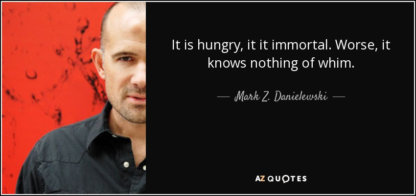 It is hungry, it it immortal. Worse, it knows nothing of whim. - Mark Z. Danielewski