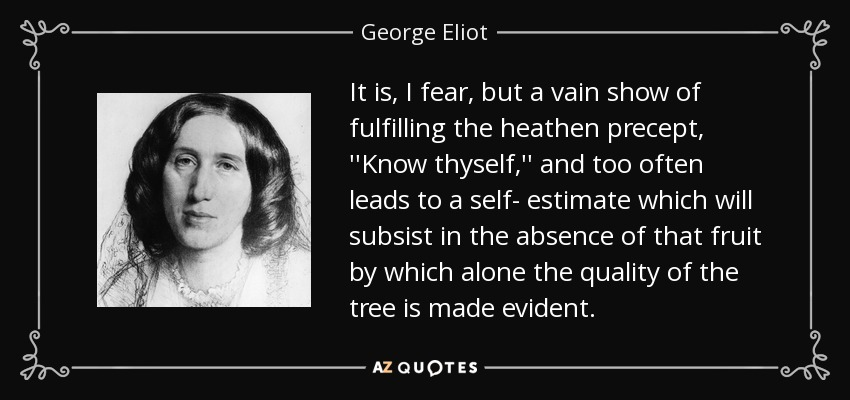 It is, I fear, but a vain show of fulfilling the heathen precept, ''Know thyself,'' and too often leads to a self- estimate which will subsist in the absence of that fruit by which alone the quality of the tree is made evident. - George Eliot