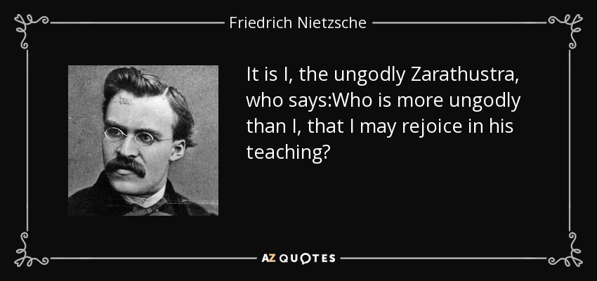It is I, the ungodly Zarathustra, who says:Who is more ungodly than I, that I may rejoice in his teaching? - Friedrich Nietzsche