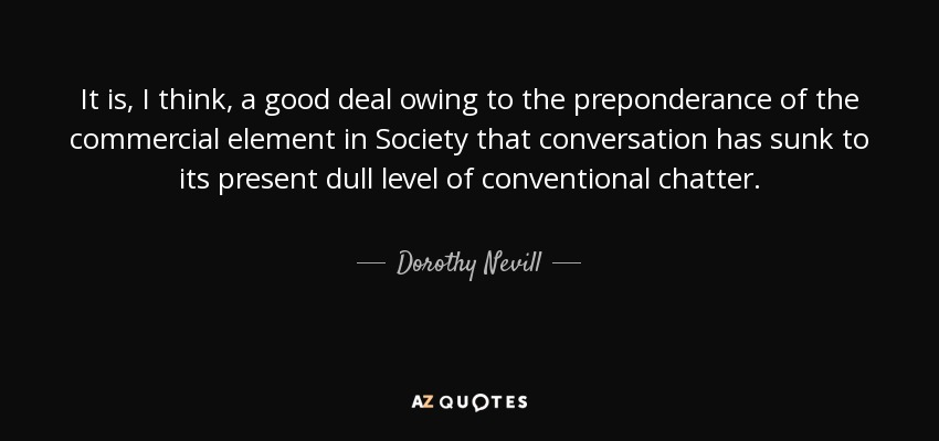 It is, I think, a good deal owing to the preponderance of the commercial element in Society that conversation has sunk to its present dull level of conventional chatter. - Dorothy Nevill