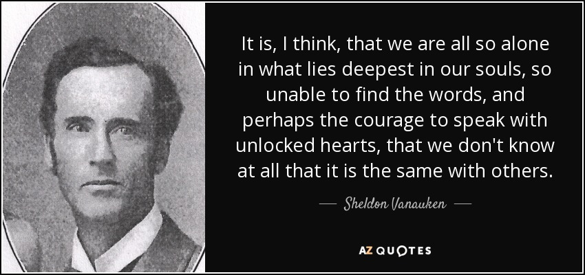 It is, I think, that we are all so alone in what lies deepest in our souls, so unable to find the words, and perhaps the courage to speak with unlocked hearts, that we don't know at all that it is the same with others. - Sheldon Vanauken