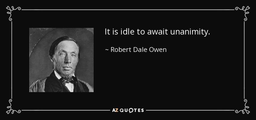 It is idle to await unanimity. - Robert Dale Owen