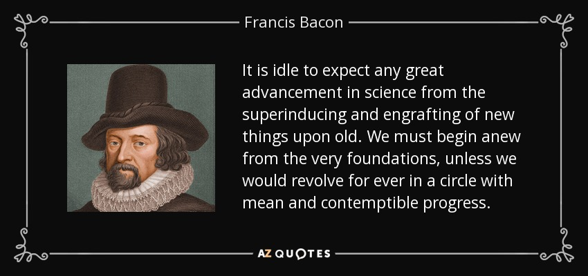 It is idle to expect any great advancement in science from the superinducing and engrafting of new things upon old. We must begin anew from the very foundations, unless we would revolve for ever in a circle with mean and contemptible progress. - Francis Bacon