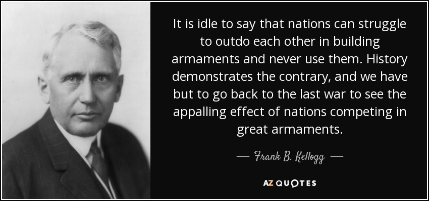 It is idle to say that nations can struggle to outdo each other in building armaments and never use them. History demonstrates the contrary, and we have but to go back to the last war to see the appalling effect of nations competing in great armaments. - Frank B. Kellogg