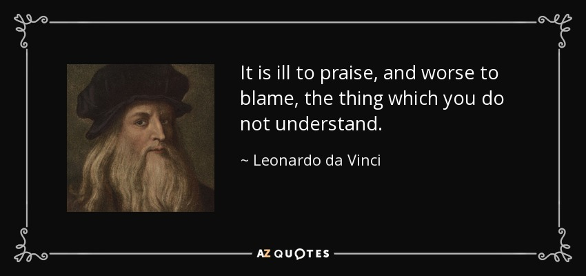 It is ill to praise, and worse to blame, the thing which you do not understand. - Leonardo da Vinci