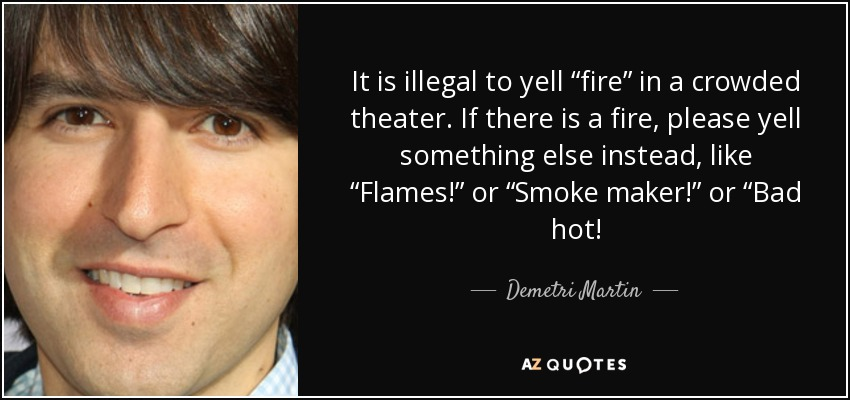 "It is illegal to yell ""fire"" in a crowded theater. If there is a fire, please yell something else instead, like ""Flames!"" or ""Smoke maker!"" or ""Bad hot! - Demetri Martin"