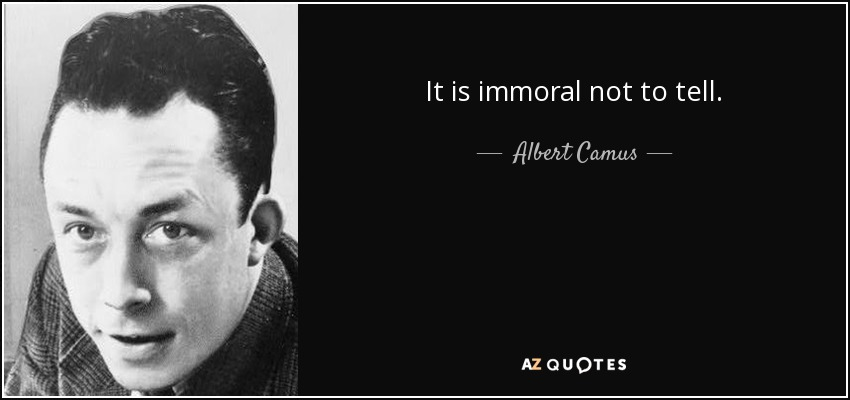 It is immoral not to tell. - Albert Camus