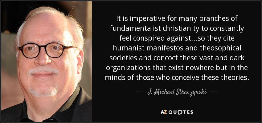 It is imperative for many branches of fundamentalist christianity to constantly feel conspired against...so they cite humanist manifestos and theosophical societies and concoct these vast and dark organizations that exist nowhere but in the minds of those who conceive these theories. - J. Michael Straczynski