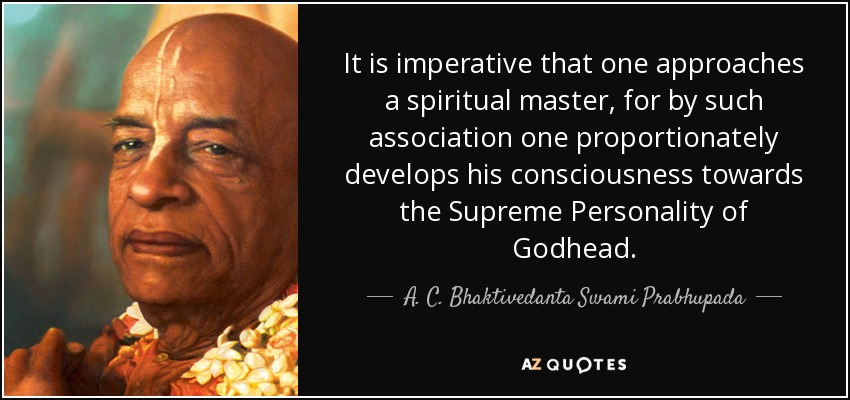 It is imperative that one approaches a spiritual master, for by such association one proportionately develops his consciousness towards the Supreme Personality of Godhead. - A. C. Bhaktivedanta Swami Prabhupada