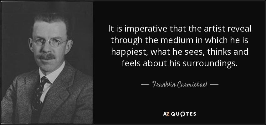 It is imperative that the artist reveal through the medium in which he is happiest, what he sees, thinks and feels about his surroundings. - Franklin Carmichael